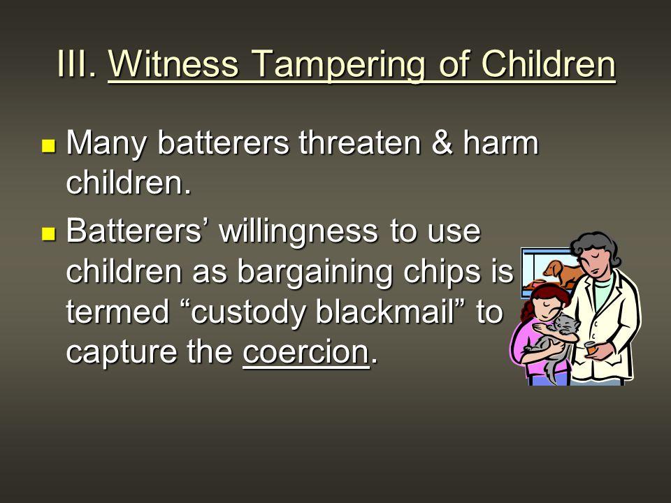 III. Witness Tampering of Children Many batterers threaten & harm children.