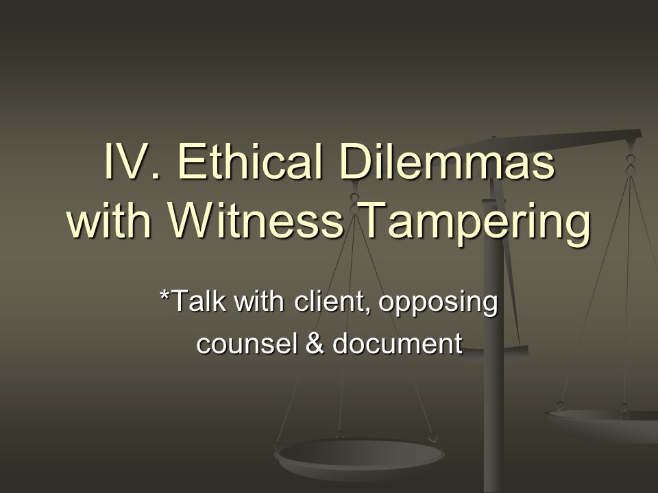 *Talk with client, opposing counsel & document IV. Ethical Dilemmas with Witness Tampering