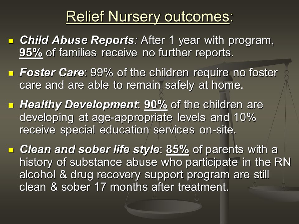 Relief Nursery outcomes: Child Abuse Reports: After 1 year with program, 95% of families receive no further reports.