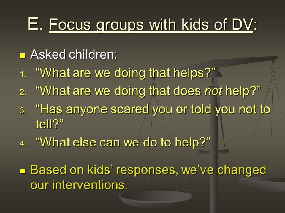 E. Focus groups with kids of DV: Asked children: Asked children: 1.