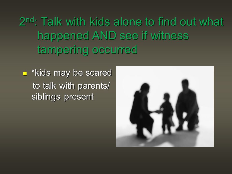 2 nd : Talk with kids alone to find out what happened AND see if witness tampering occurred 2 nd : Talk with kids alone to find out what happened AND see if witness tampering occurred *kids may be scared *kids may be scared to talk with parents/ siblings present to talk with parents/ siblings present