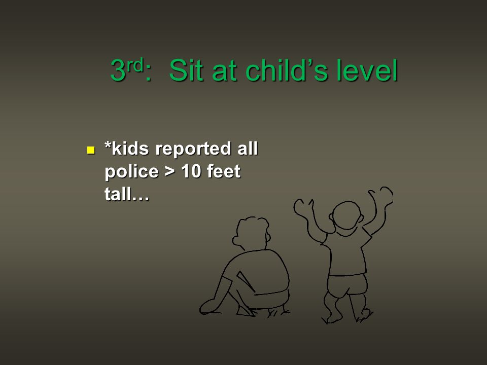 3 rd : Sit at child's level *kids reported all police > 10 feet tall…