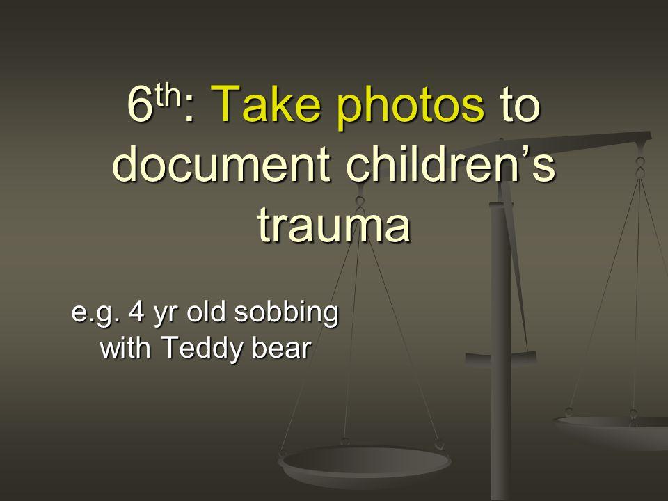 6 th : Take photos to document children's trauma e.g. 4 yr old sobbing with Teddy bear