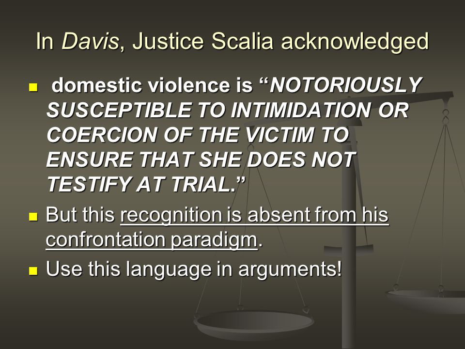 In Davis, Justice Scalia acknowledged domestic violence is NOTORIOUSLY SUSCEPTIBLE TO INTIMIDATION OR COERCION OF THE VICTIM TO ENSURE THAT SHE DOES NOT TESTIFY AT TRIAL. domestic violence is NOTORIOUSLY SUSCEPTIBLE TO INTIMIDATION OR COERCION OF THE VICTIM TO ENSURE THAT SHE DOES NOT TESTIFY AT TRIAL. But this recognition is absent from his confrontation paradigm.