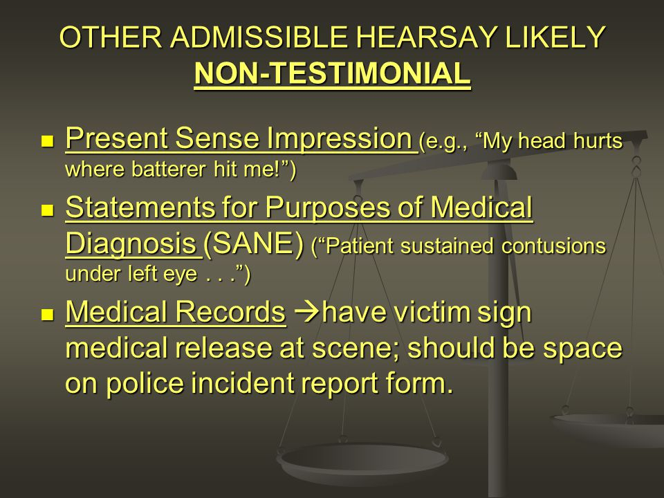 OTHER ADMISSIBLE HEARSAY LIKELY NON-TESTIMONIAL Present Sense Impression (e.g., My head hurts where batterer hit me! ) Present Sense Impression (e.g., My head hurts where batterer hit me! ) Statements for Purposes of Medical Diagnosis (SANE) ( Patient sustained contusions under left eye... ) Statements for Purposes of Medical Diagnosis (SANE) ( Patient sustained contusions under left eye... ) Medical Records  have victim sign medical release at scene; should be space on police incident report form.