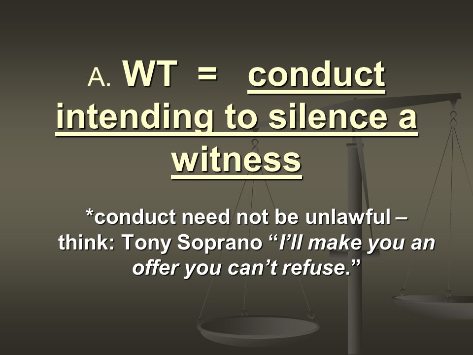 WT = conduct intending to silence a witness A.