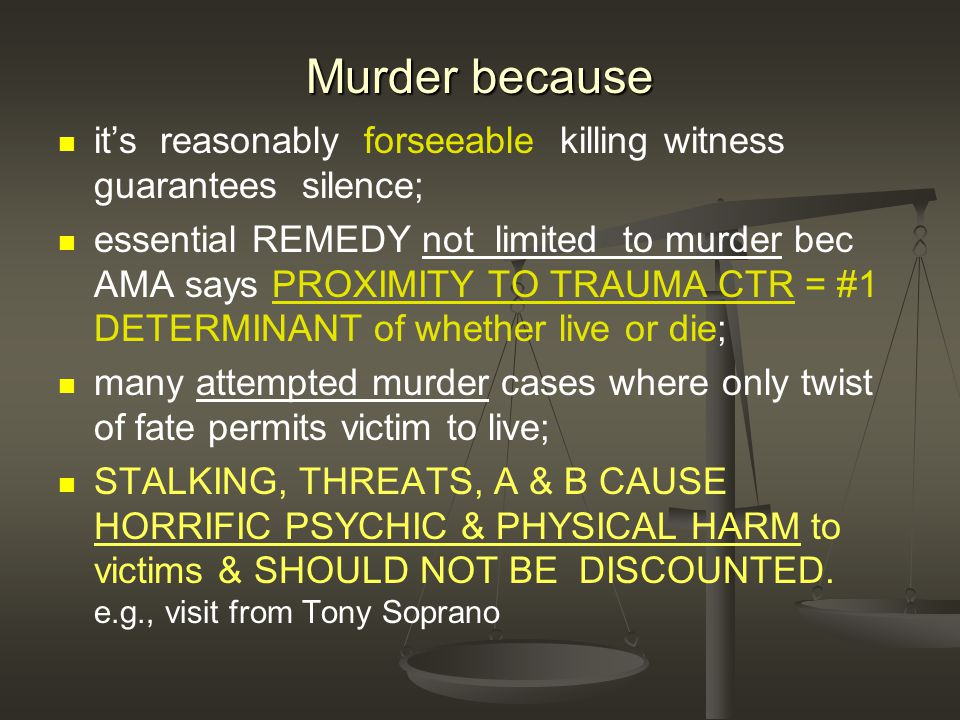 Murder because it's reasonably forseeable killing witness guarantees silence; essential REMEDY not limited to murder bec AMA says PROXIMITY TO TRAUMA CTR = #1 DETERMINANT of whether live or die; many attempted murder cases where only twist of fate permits victim to live; STALKING, THREATS, A & B CAUSE HORRIFIC PSYCHIC & PHYSICAL HARM to victims & SHOULD NOT BE DISCOUNTED.