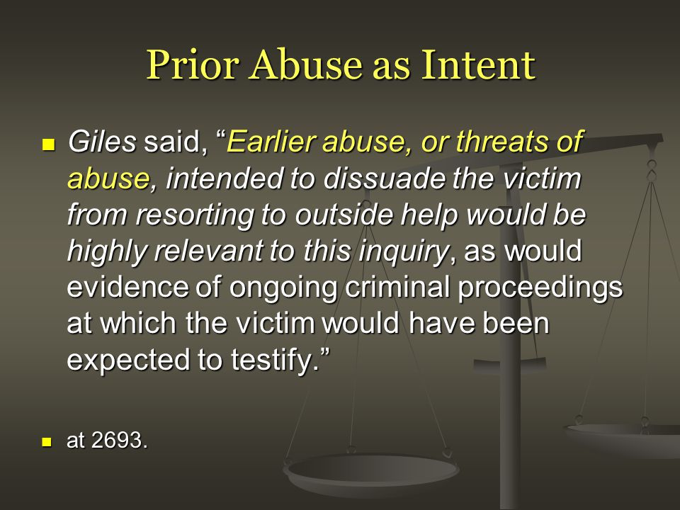Prior Abuse as Intent Giles said, Earlier abuse, or threats of abuse, intended to dissuade the victim from resorting to outside help would be highly relevant to this inquiry, as would evidence of ongoing criminal proceedings at which the victim would have been expected to testify. Giles said, Earlier abuse, or threats of abuse, intended to dissuade the victim from resorting to outside help would be highly relevant to this inquiry, as would evidence of ongoing criminal proceedings at which the victim would have been expected to testify. at 2693.