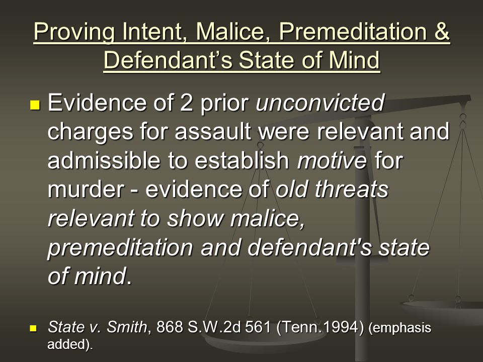 Proving Intent, Malice, Premeditation & Defendant's State of Mind Evidence of 2 prior unconvicted charges for assault were relevant and admissible to establish motive for murder - evidence of old threats relevant to show malice, premeditation and defendant s state of mind.