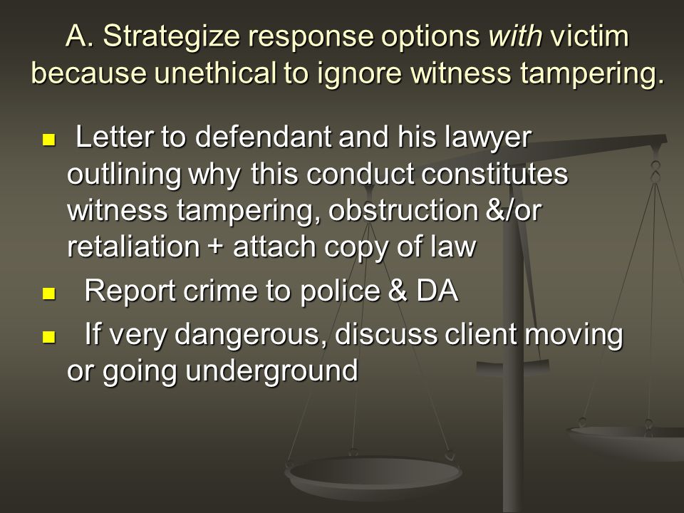 A. Strategize response options with victim because unethical to ignore witness tampering.