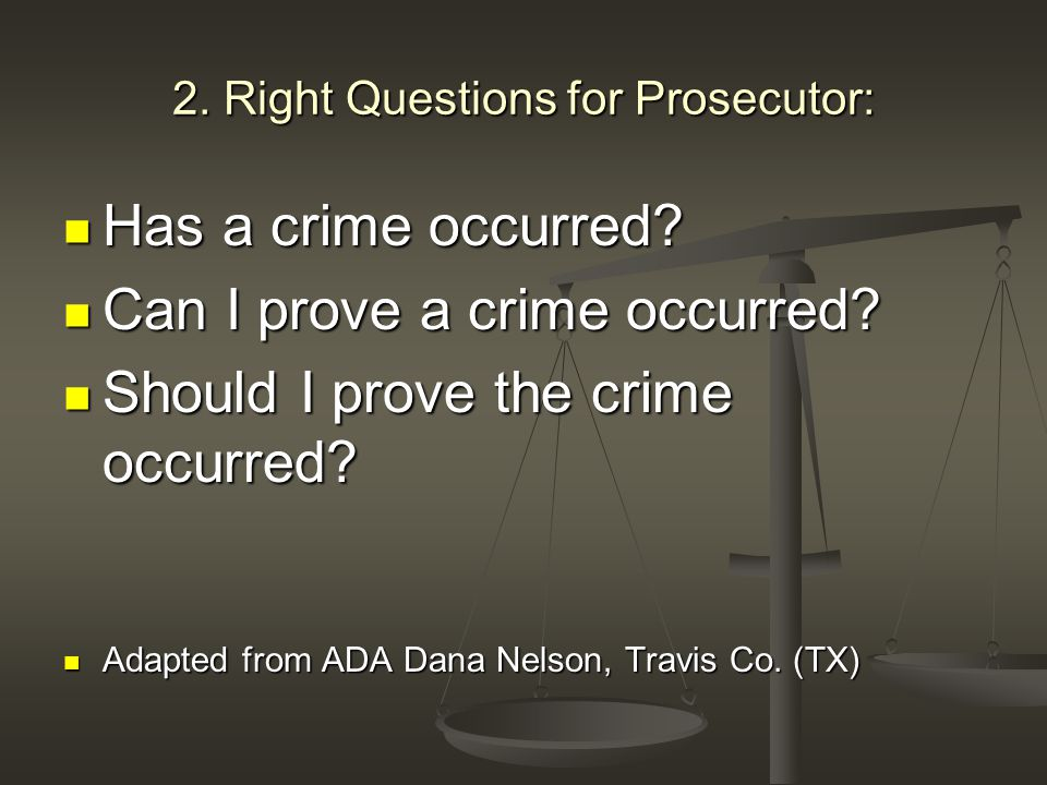 2. Right Questions for Prosecutor: Has a crime occurred.