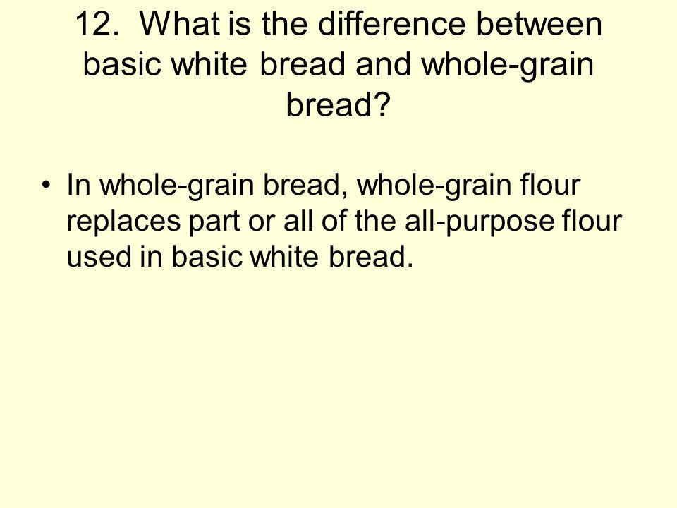 12.What is the difference between basic white bread and whole-grain bread.