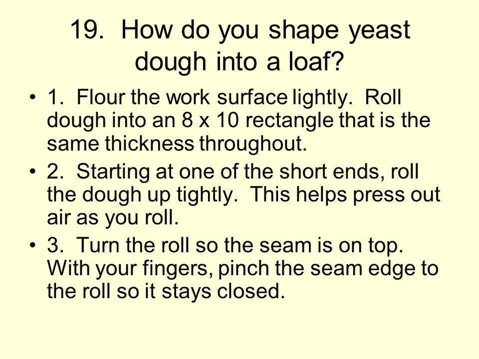 19.How do you shape yeast dough into a loaf. 1. Flour the work surface lightly.