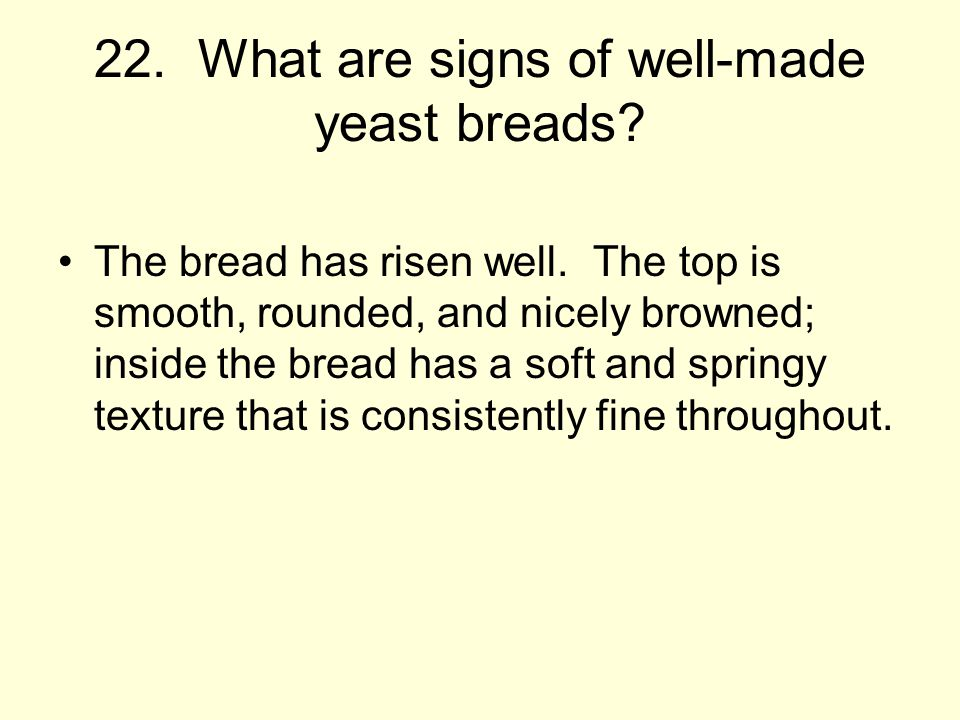 22.What are signs of well-made yeast breads. The bread has risen well.
