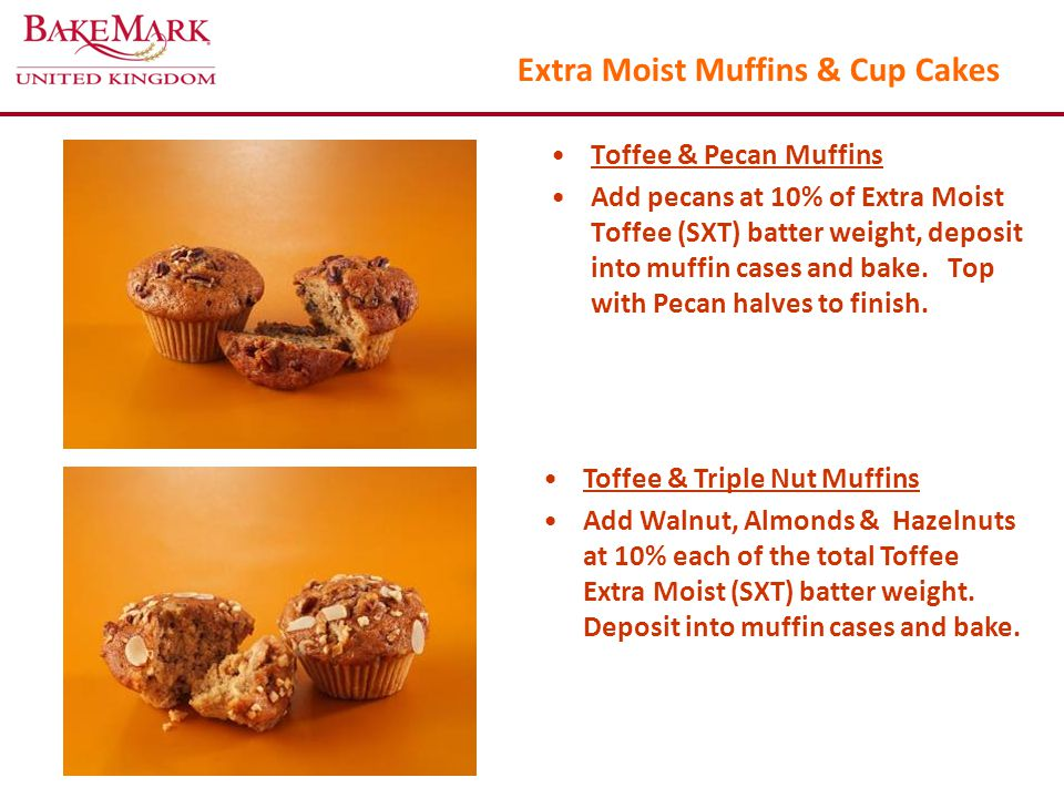 Extra Moist Muffins & Cup Cakes Toffee & Pecan Muffins Add pecans at 10% of Extra Moist Toffee (SXT) batter weight, deposit into muffin cases and bake.