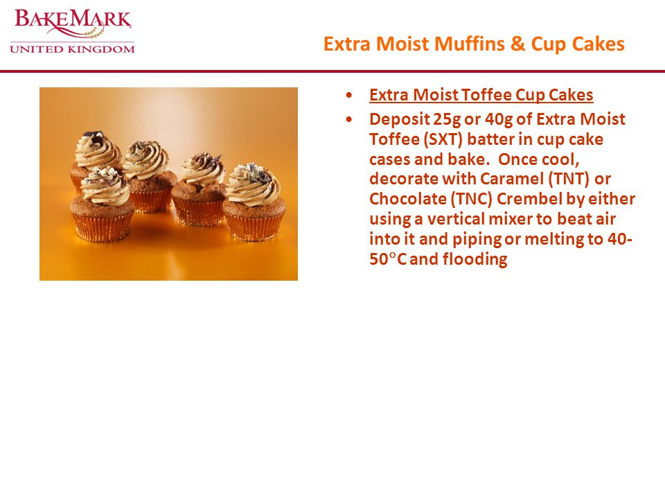 Extra Moist Muffins & Cup Cakes Extra Moist Toffee Cup Cakes Deposit 25g or 40g of Extra Moist Toffee (SXT) batter in cup cake cases and bake.