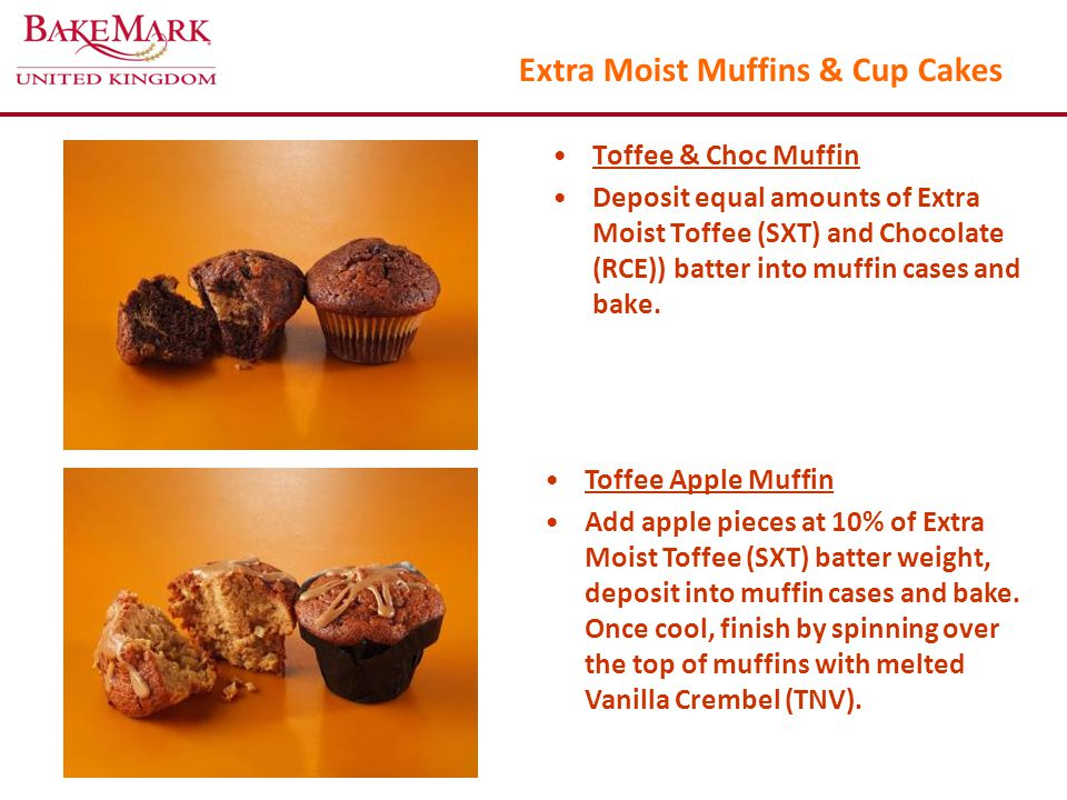 Extra Moist Muffins & Cup Cakes Toffee & Choc Muffin Deposit equal amounts of Extra Moist Toffee (SXT) and Chocolate (RCE)) batter into muffin cases and bake.