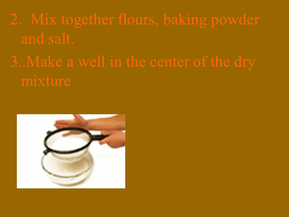 2. Mix together flours, baking powder and salt. 3..Make a well in the center of the dry mixture