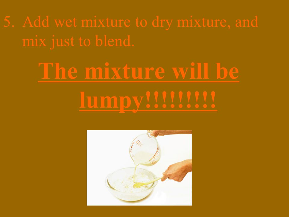 5.Add wet mixture to dry mixture, and mix just to blend. The mixture will be lumpy!!!!!!!!!