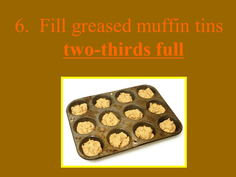 6. Fill greased muffin tins two-thirds full