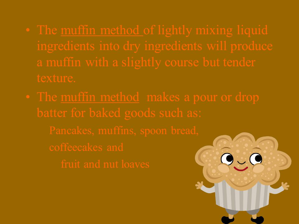 The muffin method of lightly mixing liquid ingredients into dry ingredients will produce a muffin with a slightly course but tender texture.
