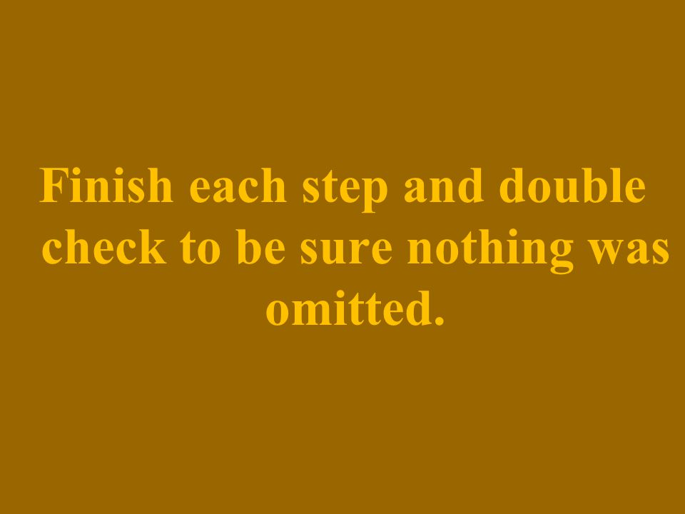Finish each step and double check to be sure nothing was omitted.