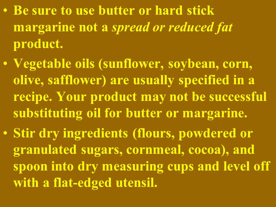 Be sure to use butter or hard stick margarine not a spread or reduced fat product.