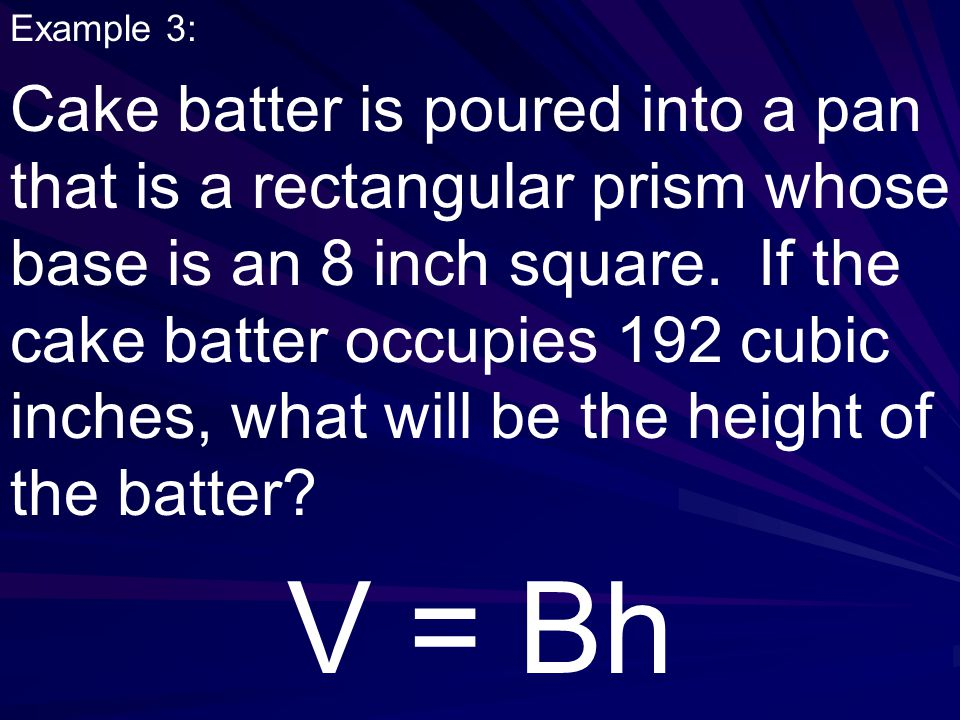Example 3: Cake batter is poured into a pan that is a rectangular prism whose base is an 8 inch square.