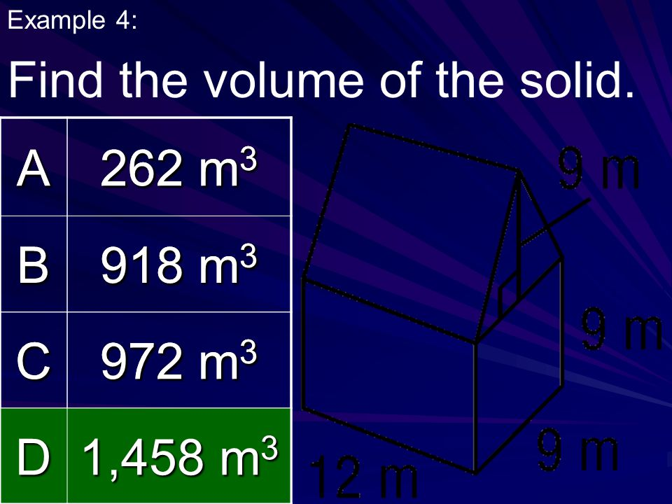 Example 4: Find the volume of the solid.A 262 m 3 B 918 m 3 C 972 m 3 D 1,458 m 3 A 262 m 3 B 918 m 3 C 972 m 3 D 1,458 m 3