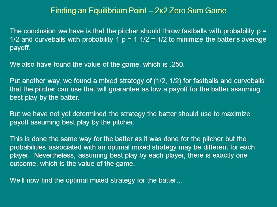 Finding an Equilibrium Point – 2x2 Zero Sum Game The conclusion we have is that the pitcher should throw fastballs with probability p = 1/2 and curveb