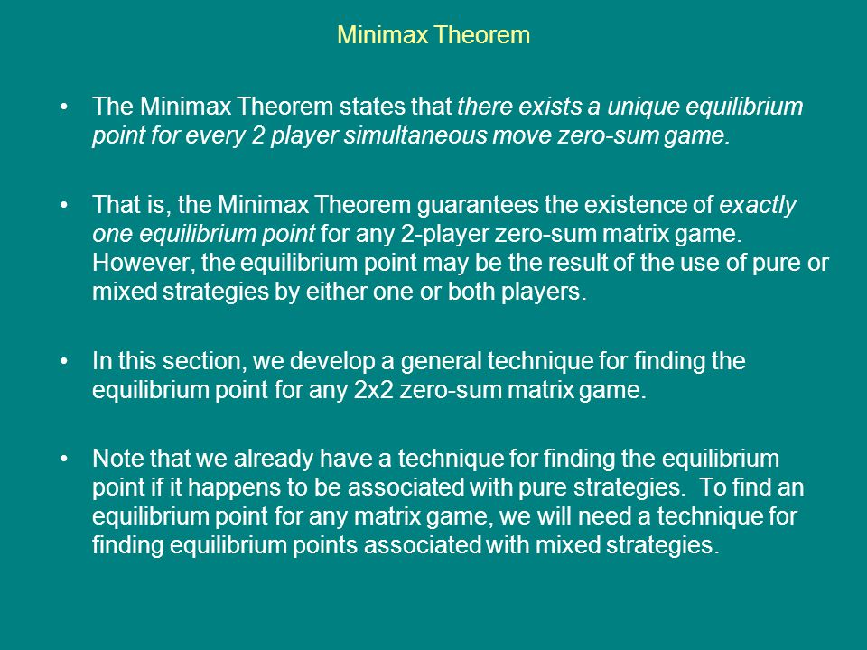 Minimax Theorem The Minimax Theorem states that there exists a unique equilibrium point for every 2 player simultaneous move zero-sum game. That is, t
