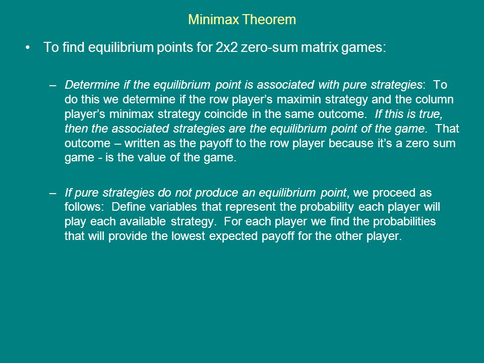 Minimax Theorem To find equilibrium points for 2x2 zero-sum matrix games: –Determine if the equilibrium point is associated with pure strategies: To d