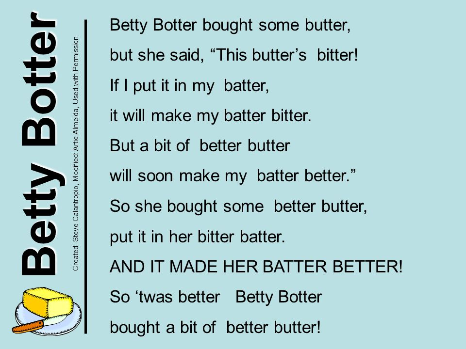 Betty Botter Betty Botter bought some butter, but she said, This butter's bitter.