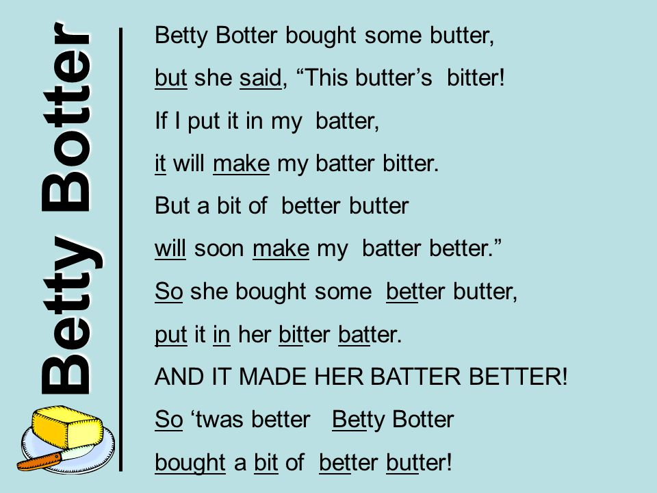 """Betty Botter Betty Botter bought some butter, but she said, """"This butter's bitter! If I put it in my batter, it will make my batter bitter. But a bit"""