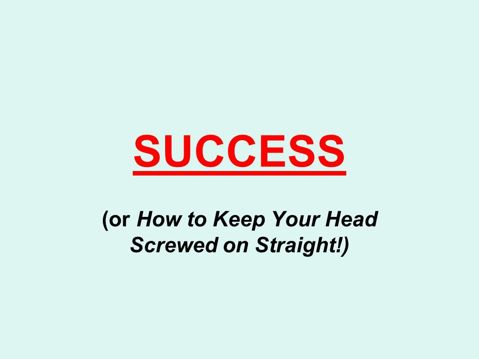 SUCCESS (or How to Keep Your Head Screwed on Straight!)