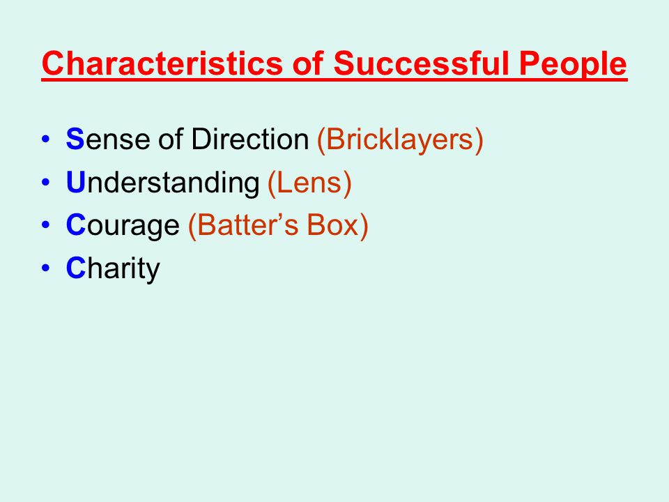 Characteristics of Successful People Sense of Direction (Bricklayers) Understanding (Lens) Courage (Batter's Box) Charity