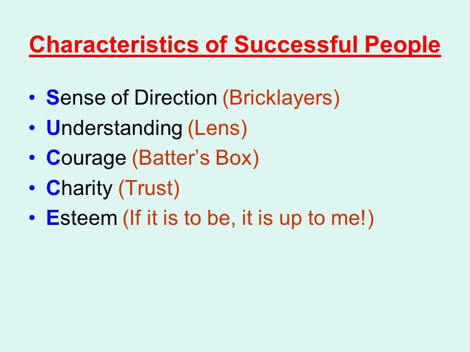 Characteristics of Successful People Sense of Direction (Bricklayers) Understanding (Lens) Courage (Batter's Box) Charity (Trust) Esteem (If it is to be, it is up to me!)