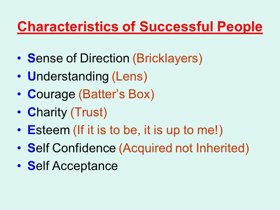 Characteristics of Successful People Sense of Direction (Bricklayers) Understanding (Lens) Courage (Batter's Box) Charity (Trust) Esteem (If it is to be, it is up to me!) Self Confidence (Acquired not Inherited) Self Acceptance