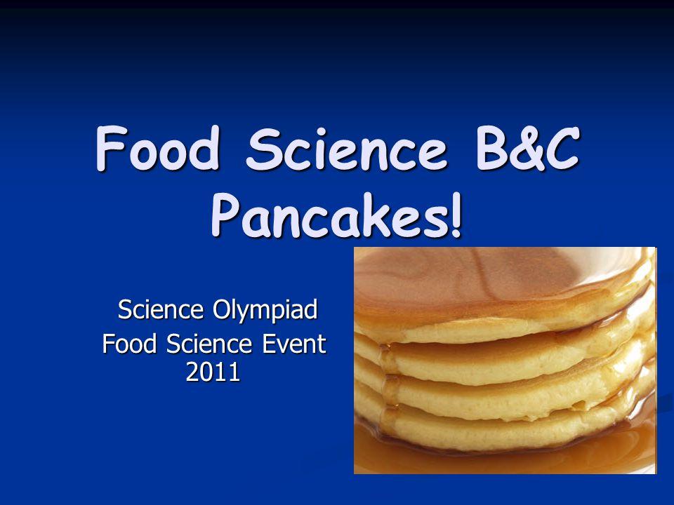Food Science B&C Pancakes! Science Olympiad Science Olympiad Food Science Event 2011