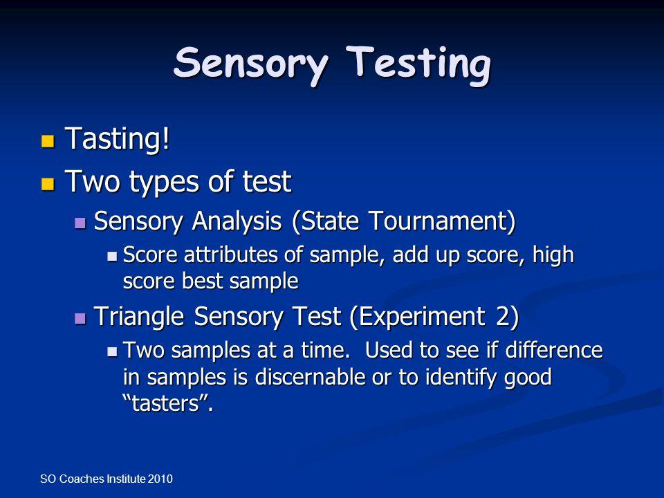 SO Coaches Institute 2010 Sensory Testing Tasting! Tasting! Two types of test Two types of test Sensory Analysis (State Tournament) Sensory Analysis (