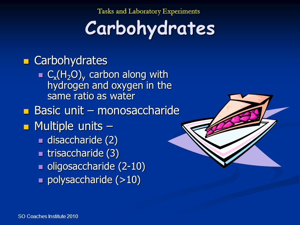 SO Coaches Institute 2010 Carbohydrates Carbohydrates Carbohydrates C x (H 2 O) y carbon along with hydrogen and oxygen in the same ratio as water C x