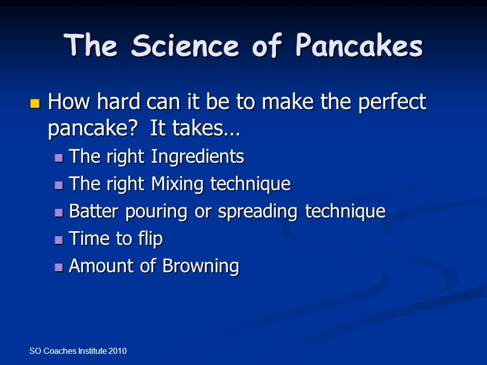 SO Coaches Institute 2010 The Science of Pancakes How hard can it be to make the perfect pancake? It takes… How hard can it be to make the perfect pan