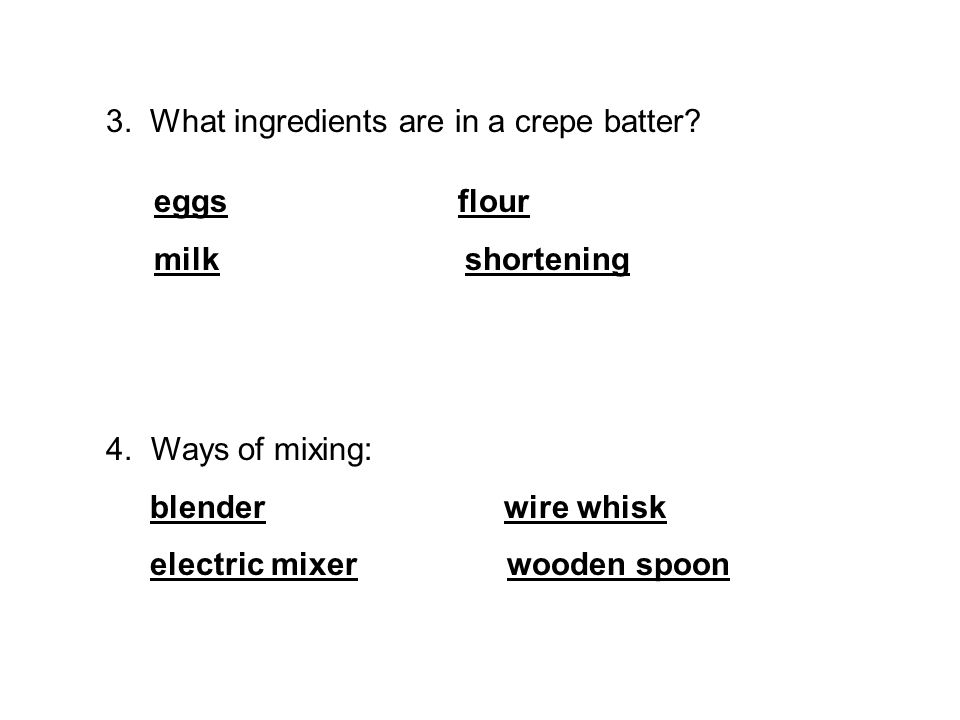 3.What ingredients are in a crepe batter. eggs flour milk shortening 4.