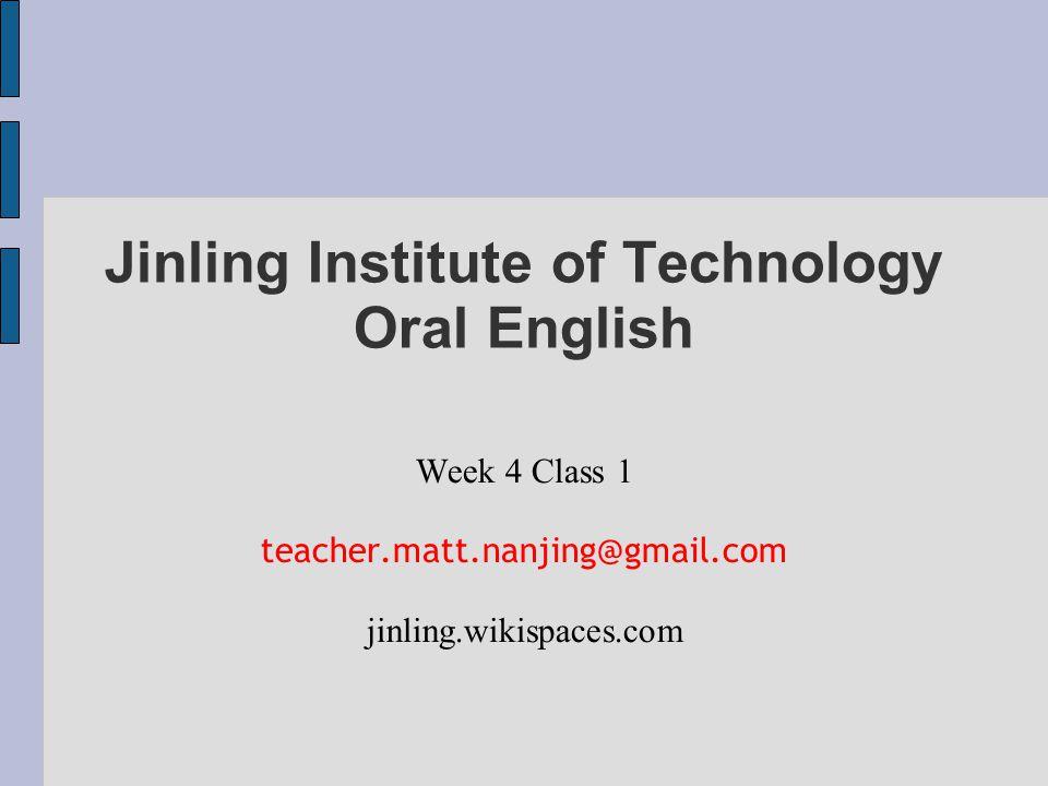 Jinling Institute of Technology Oral English Week 4 Class 1 teacher.matt.nanjing@gmail.com jinling.wikispaces.com