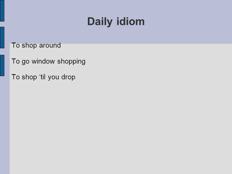 Daily idiom To shop around To go window shopping To shop 'til you drop