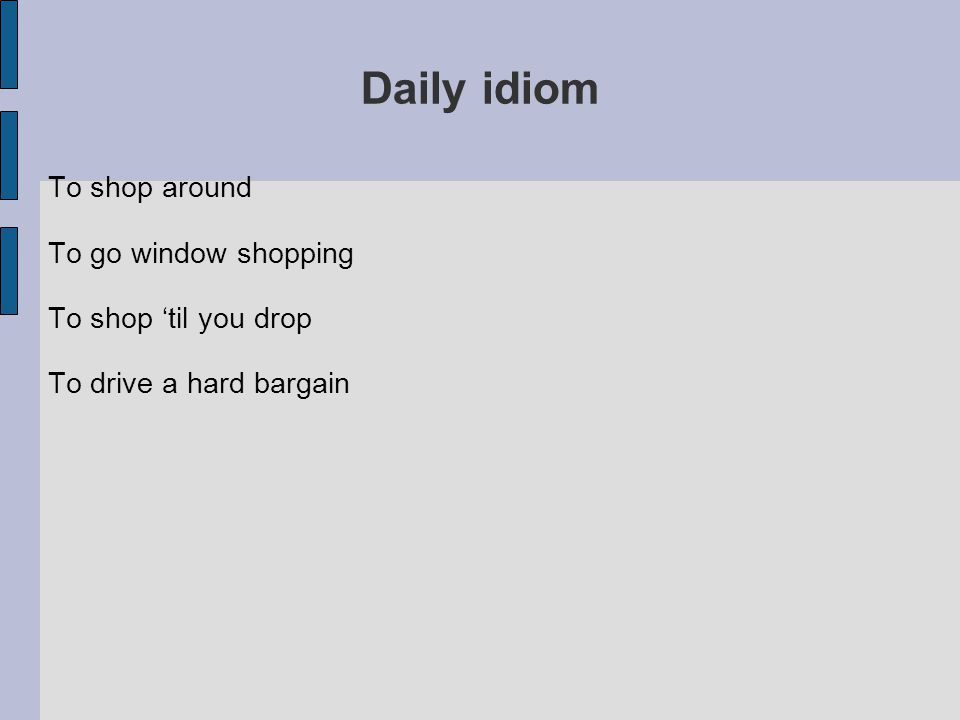 Daily idiom To shop around To go window shopping To shop 'til you drop To drive a hard bargain