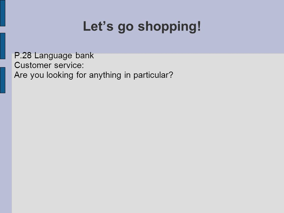 Let's go shopping! P.28 Language bank Customer service: Are you looking for anything in particular?