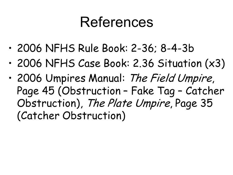 References 2006 NFHS Rule Book: 2-36; 8-4-3b 2006 NFHS Case Book: 2.36 Situation (x3) 2006 Umpires Manual: The Field Umpire, Page 45 (Obstruction – Fa