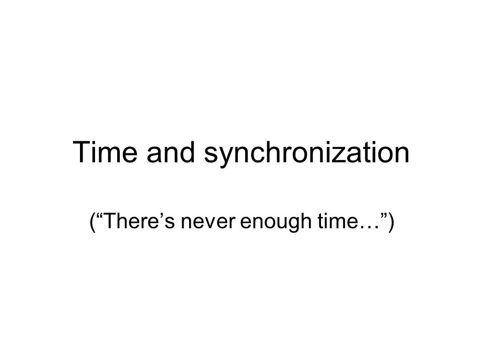 Time and synchronization ( There's never enough time… )