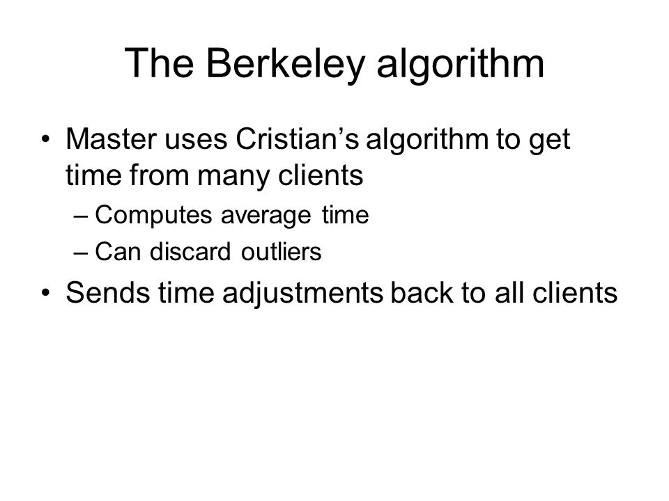 The Berkeley algorithm Master uses Cristian's algorithm to get time from many clients –Computes average time –Can discard outliers Sends time adjustments back to all clients